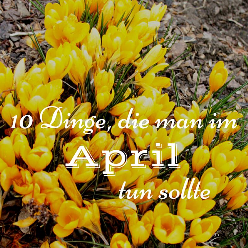 10 Dinge die man im April tun sollte Anzeigenbild l ernstlichdeins.de